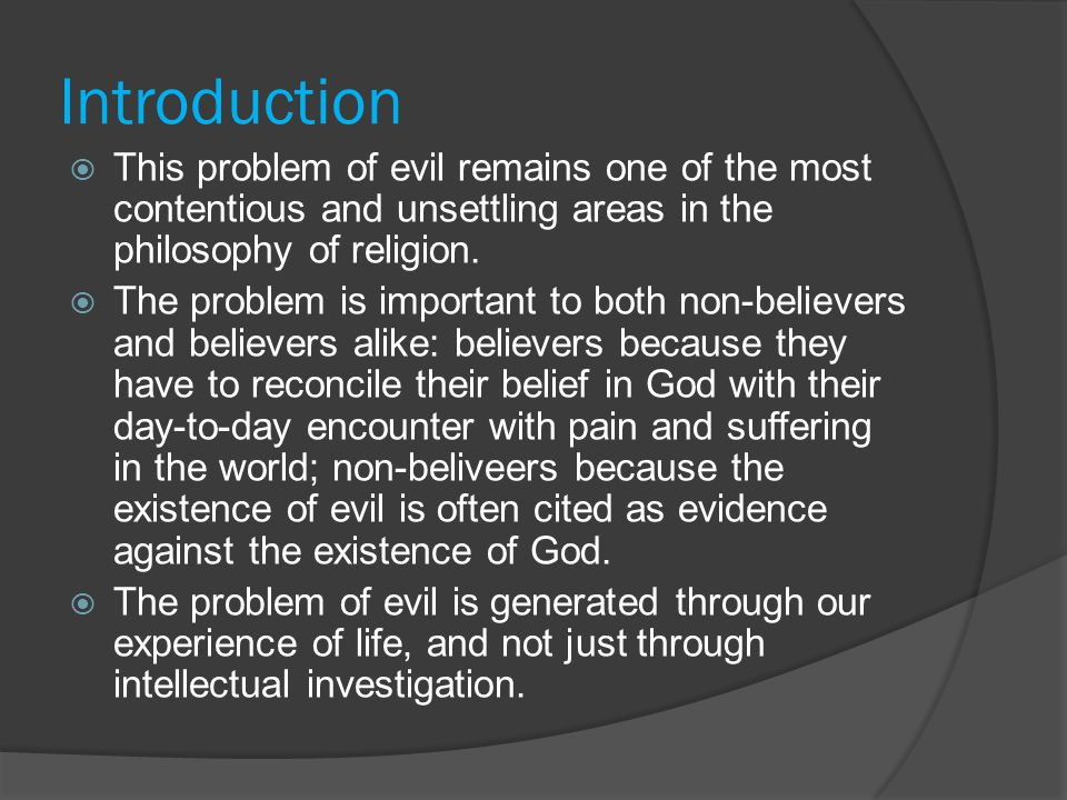Religious Responses to the Problem of Evil  Evil did not come from God, it came from elsewhere  Evil is a test for mankind  Evil is a punishment for sin  God gave humans free will so they cause the evil themselves – even in the case of natural evil: the disasters are caused by human actions e.g.