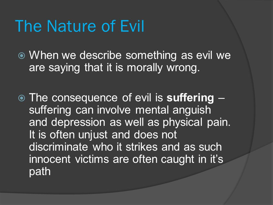 Resolving the Problem of Evil  Since the problem of evil was first posed, theists have sought to resolve it without abandoning their belief in an all-powerful, all-knowing and all-loving God.