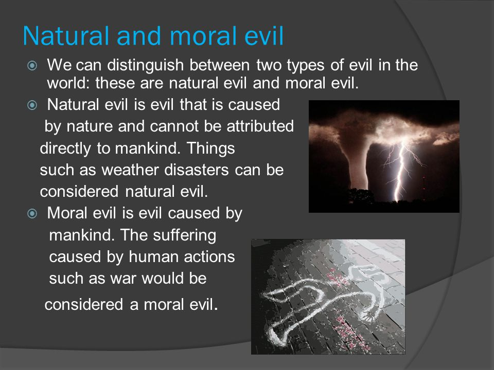 Task  Discuss evils with the person next to you to come up with a few examples of both natural and moral evils.