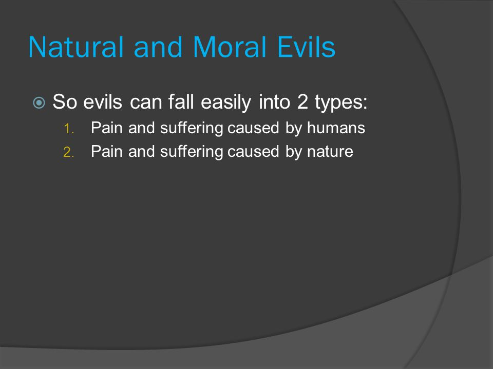 Natural and Moral Evils  So evils can fall easily into 2 types: 1. Pain and suffering caused by humans 2. Pain and suffering caused by nature