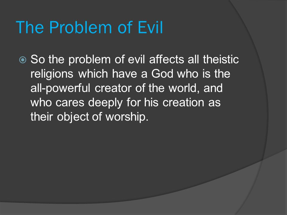 The Problem of Evil  So the problem of evil affects all theistic religions which have a God who is the all-powerful creator of the world, and who car