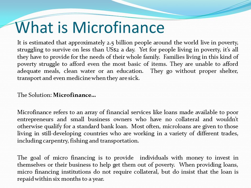 What is Microfinance It is estimated that approximately 2.5 billion people around the world live in poverty, struggling to survive on less than US$2 a day.
