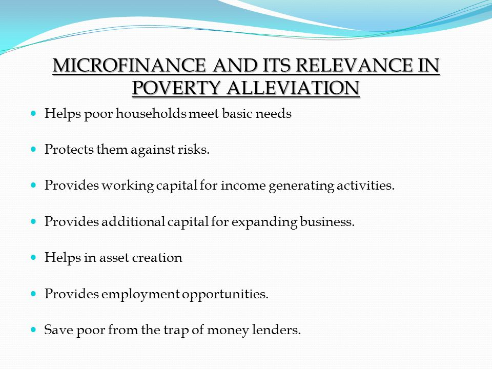 MICROFINANCE AND ITS RELEVANCE IN POVERTY ALLEVIATION Helps poor households meet basic needs Protects them against risks.
