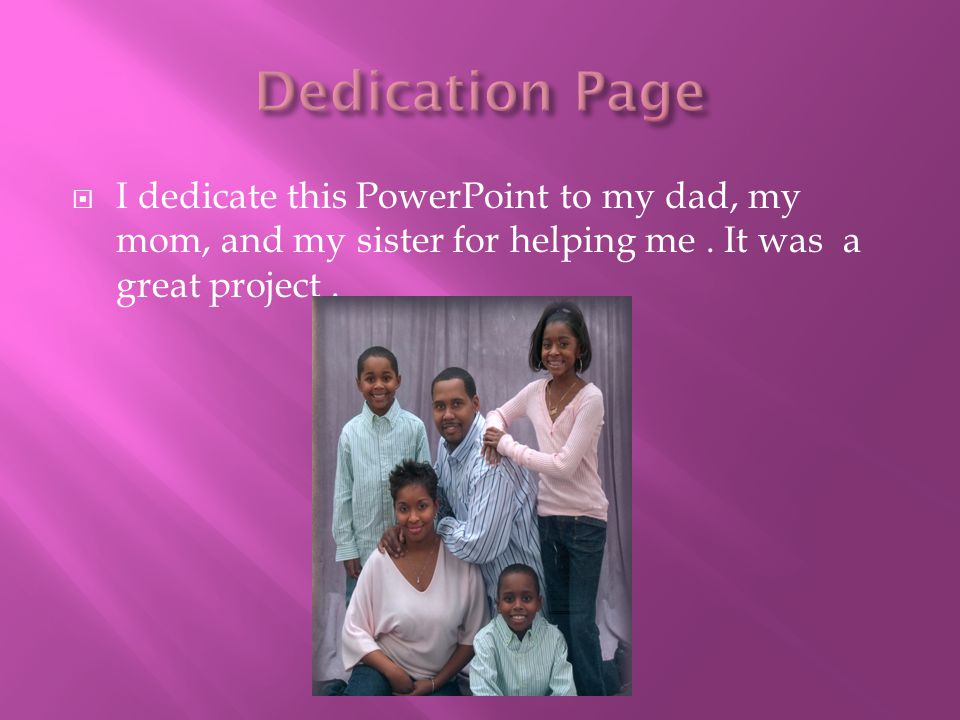  I dedicate this PowerPoint to my dad, my mom, and my sister for helping me. It was a great project.