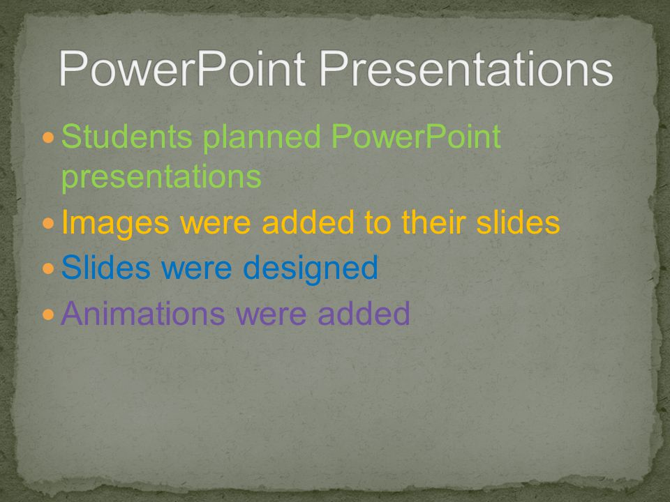 Students planned PowerPoint presentations Images were added to their slides Slides were designed Animations were added