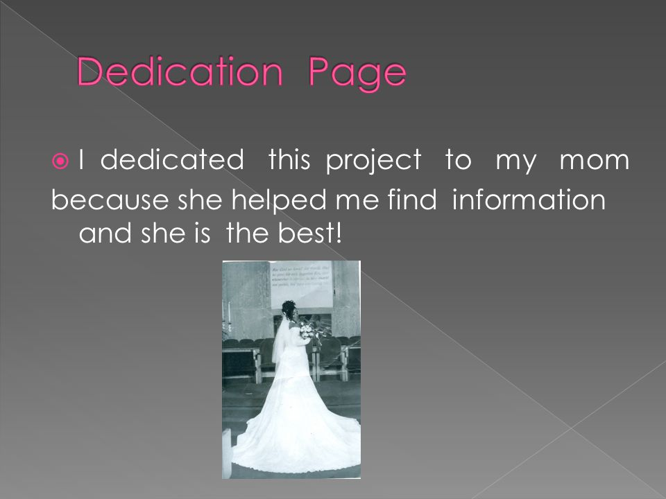  I dedicated this project to my mom because she helped me find information and she is the best!
