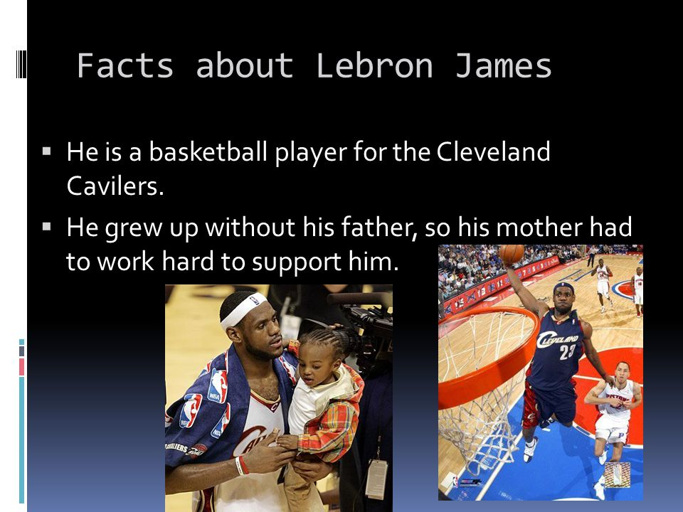 Facts about Lebron James  He is a basketball player for the Cleveland Cavilers.  He grew up without his father, so his mother had to work hard to su