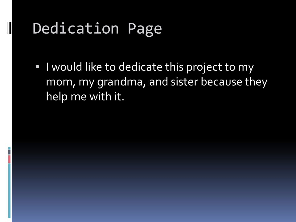 Dedication Page  I would like to dedicate this project to my mom, my grandma, and sister because they help me with it.
