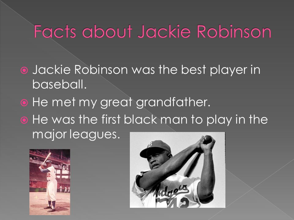  Jackie Robinson was the best player in baseball.  He met my great grandfather.  He was the first black man to play in the major leagues.