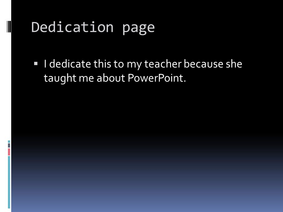 Dedication page  I dedicate this to my teacher because she taught me about PowerPoint.