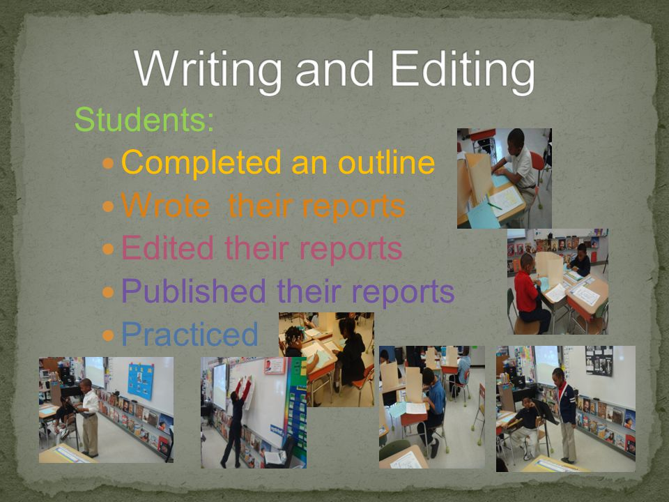Students: Completed an outline Wrote their reports Edited their reports Published their reports Practiced