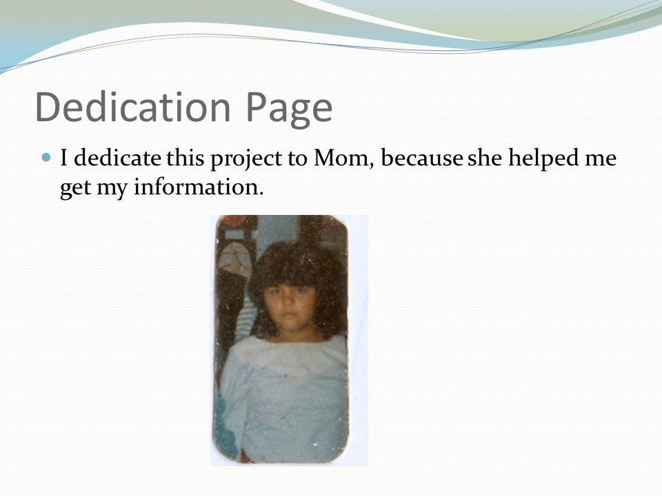 Dedication Page I dedicate this project to Mom, because she helped me get my information.