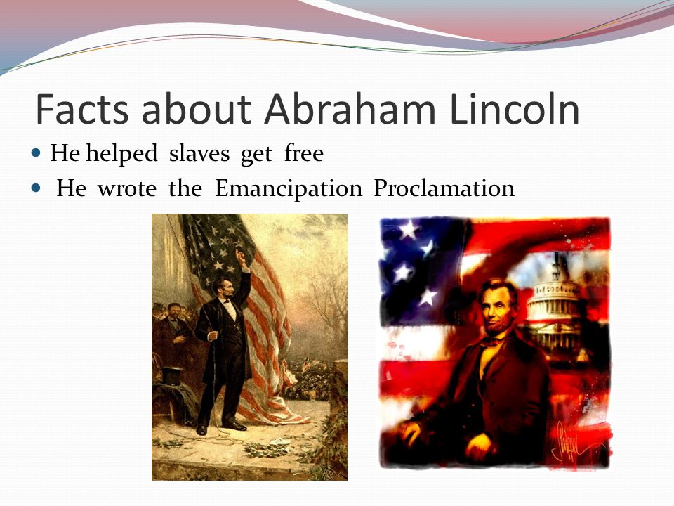 Facts about Abraham Lincoln He helped slaves get free He wrote the Emancipation Proclamation
