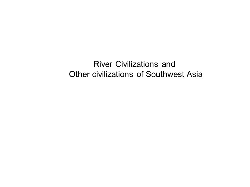 River Civilizations and Other civilizations of Southwest Asia