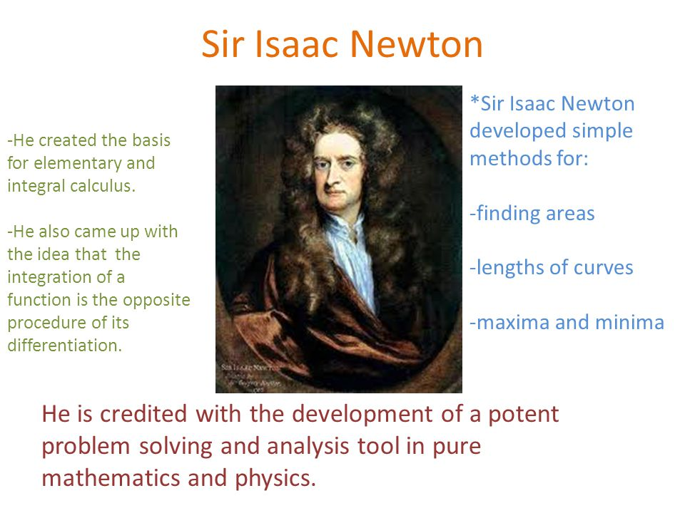 Sir Isaac Newton *Sir Isaac Newton developed simple methods for: -finding areas -lengths of curves -maxima and minima He is credited with the development of a potent problem solving and analysis tool in pure mathematics and physics.