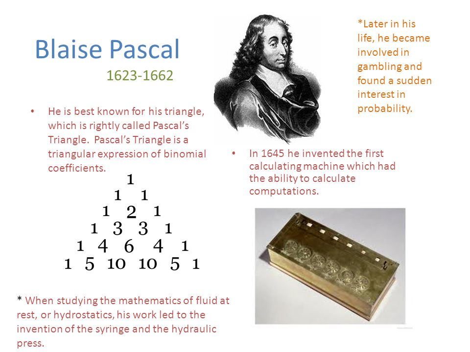 Blaise Pascal 1623-1662 He is best known for his triangle, which is rightly called Pascal's Triangle.