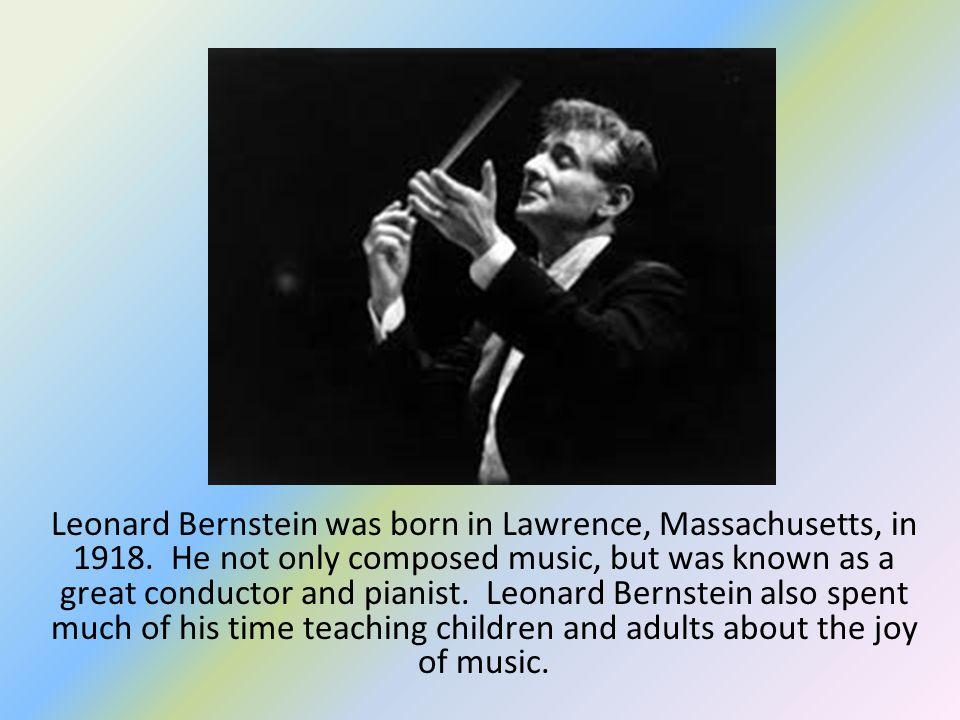 Leonard Bernstein was born in Lawrence, Massachusetts, in 1918.