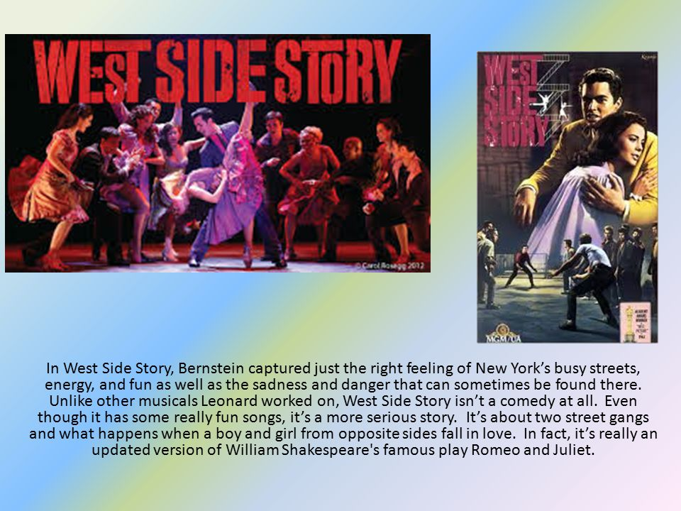 In West Side Story, Bernstein captured just the right feeling of New York's busy streets, energy, and fun as well as the sadness and danger that can sometimes be found there.