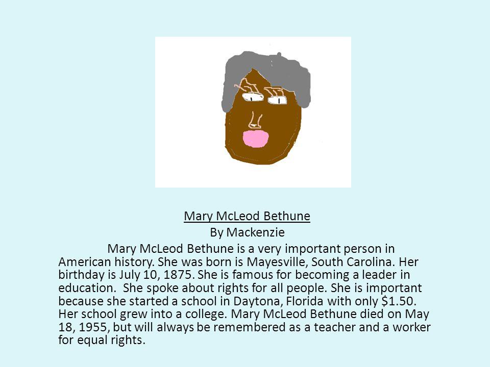 Mary McLeod Bethune By Mackenzie Mary McLeod Bethune is a very important person in American history.