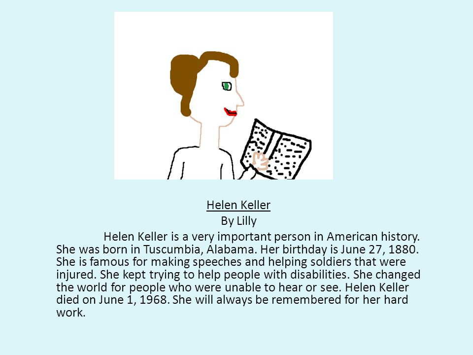 Helen Keller By Lilly Helen Keller is a very important person in American history. She was born in Tuscumbia, Alabama. Her birthday is June 27, 1880.