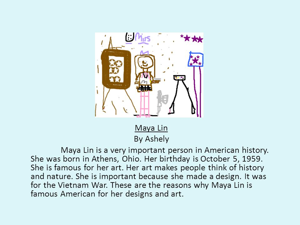 Maya Lin By Ashely Maya Lin is a very important person in American history.