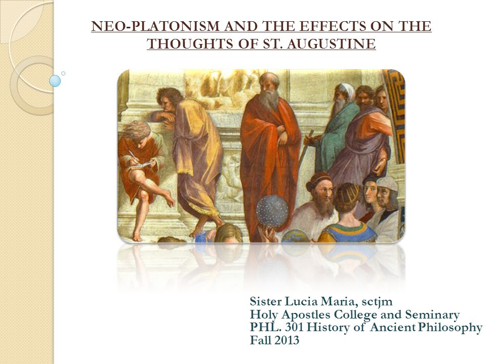NEO-PLATONISM AND THE EFFECTS ON THE THOUGHTS OF ST. AUGUSTINE Sister Lucia Maria, sctjm Holy Apostles College and Seminary PHL. 301 History of Ancien