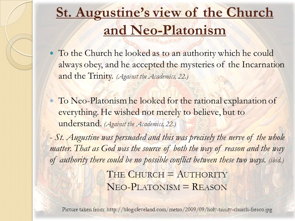 St. Augustine's view of the Church and Neo-Platonism To the Church he looked as to an authority which he could always obey, and he accepted the myster