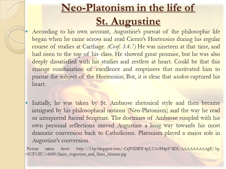 Neo-Platonism in the life of St. Augustine According to his own account, Augustine's pursuit of the philosophic life began when he came across and rea