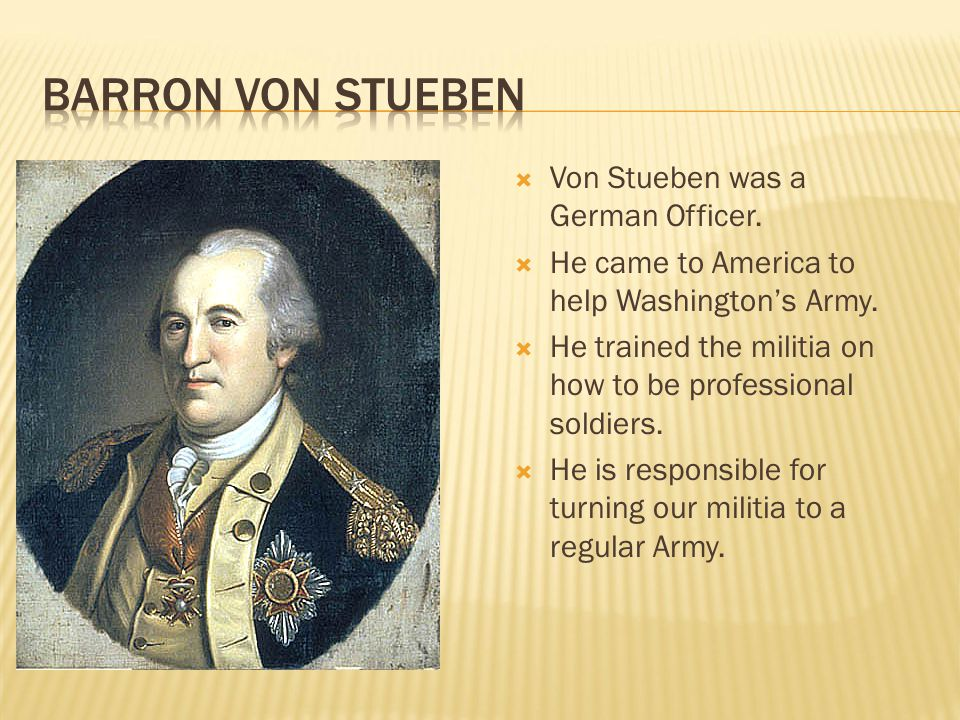  Von Stueben was a German Officer.  He came to America to help Washington's Army.  He trained the militia on how to be professional soldiers.  He