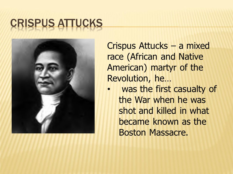 Crispus Attucks – a mixed race (African and Native American) martyr of the Revolution, he… was the first casualty of the War when he was shot and kill