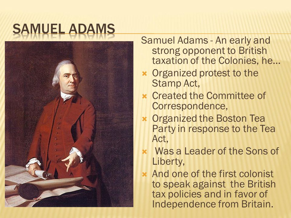 Samuel Adams - An early and strong opponent to British taxation of the Colonies, he…  Organized protest to the Stamp Act,  Created the Committee of
