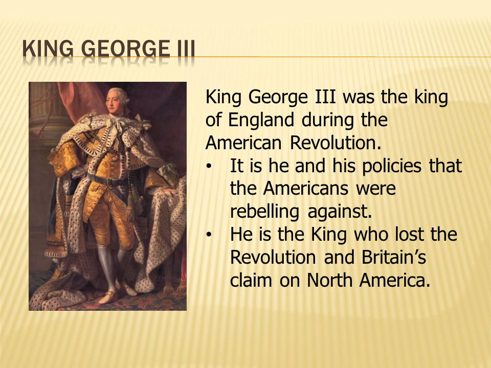 King George III was the king of England during the American Revolution. It is he and his policies that the Americans were rebelling against. He is the