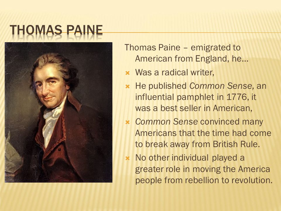 Thomas Paine – emigrated to American from England, he…  Was a radical writer,  He published Common Sense, an influential pamphlet in 1776, it was a