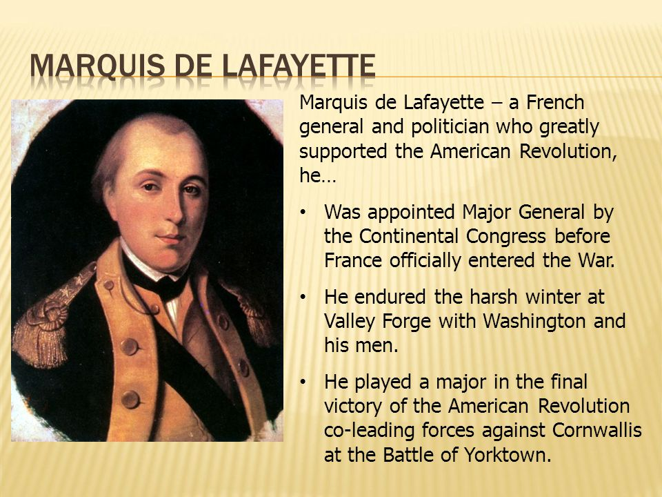 Marquis de Lafayette – a French general and politician who greatly supported the American Revolution, he… Was appointed Major General by the Continent