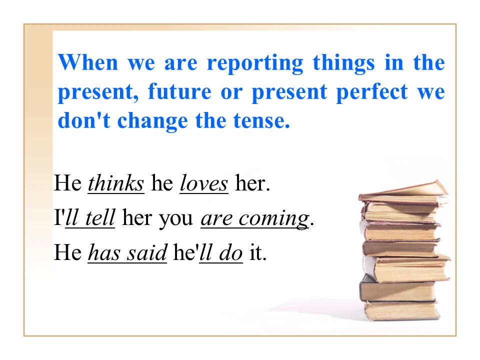 When we are reporting things in the present, future or present perfect we don't change the tense. He thinks he loves her. I'll tell her you are coming