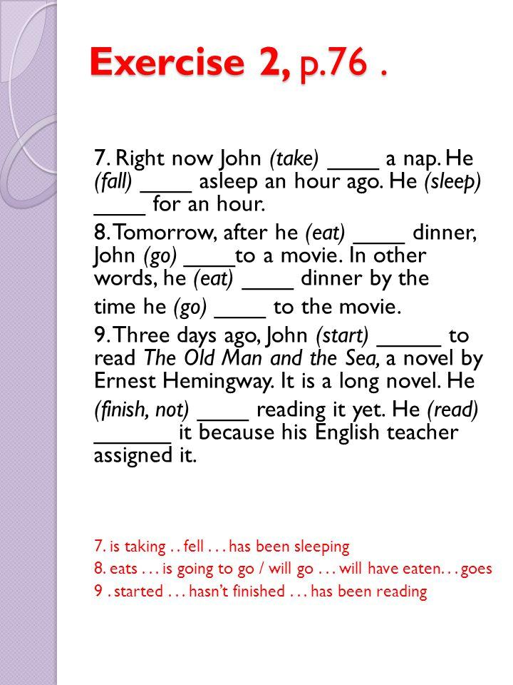 Exercise 2, p.76. 7. Right now John (take) ____ a nap. He (fall) ____ asleep an hour ago. He (sleep) ____ for an hour. 8. Tomorrow, after he (eat) ___