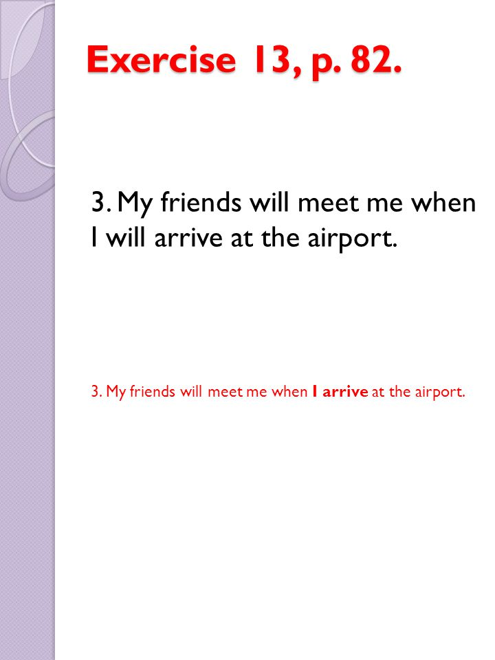 Exercise 13, p. 82. 3. My friends will meet me when I will arrive at the airport. 3. My friends will meet me when I arrive at the airport.