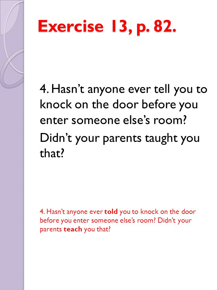 Exercise 13, p. 82. 4. Hasn't anyone ever tell you to knock on the door before you enter someone else's room? Didn't your parents taught you that? 4.