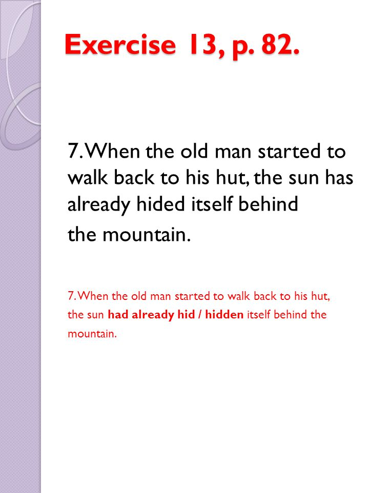 Exercise 13, p. 82. 7. When the old man started to walk back to his hut, the sun has already hided itself behind the mountain. 7. When the old man sta