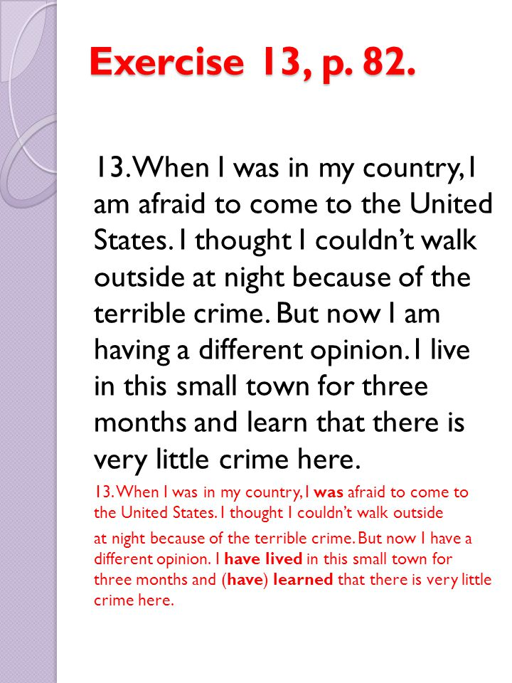 Exercise 13, p. 82. 13. When I was in my country, I am afraid to come to the United States. I thought I couldn't walk outside at night because of the