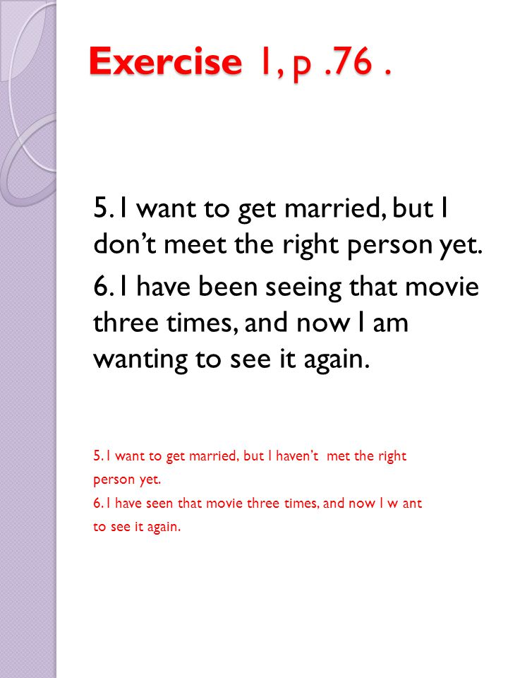 Exercise 1, p.76. 5. I want to get married, but I don't meet the right person yet. 6. I have been seeing that movie three times, and now I am wanting