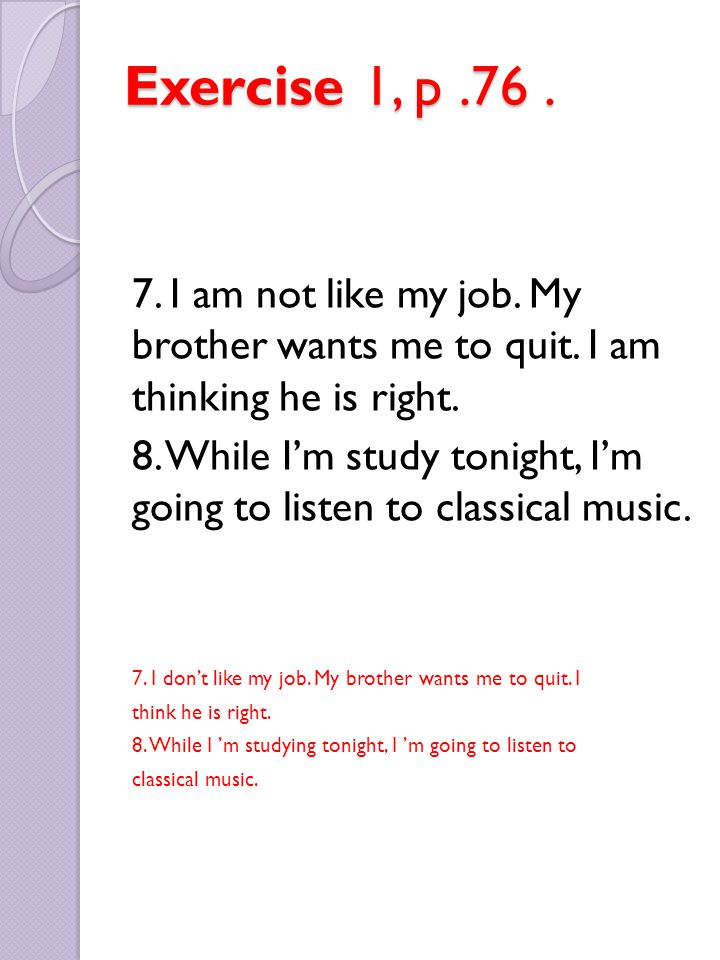 Exercise 1, p.76. 7. I am not like my job. My brother wants me to quit. I am thinking he is right. 8. While I'm study tonight, I'm going to listen to