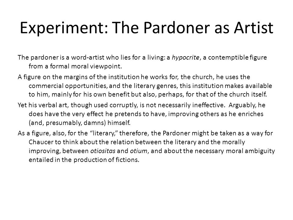 Experiment: The Pardoner as Artist The pardoner is a word-artist who lies for a living: a hypocrite, a contemptible figure from a formal moral viewpoint.