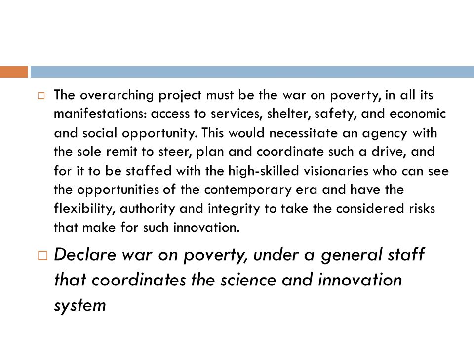  The overarching project must be the war on poverty, in all its manifestations: access to services, shelter, safety, and economic and social opportun