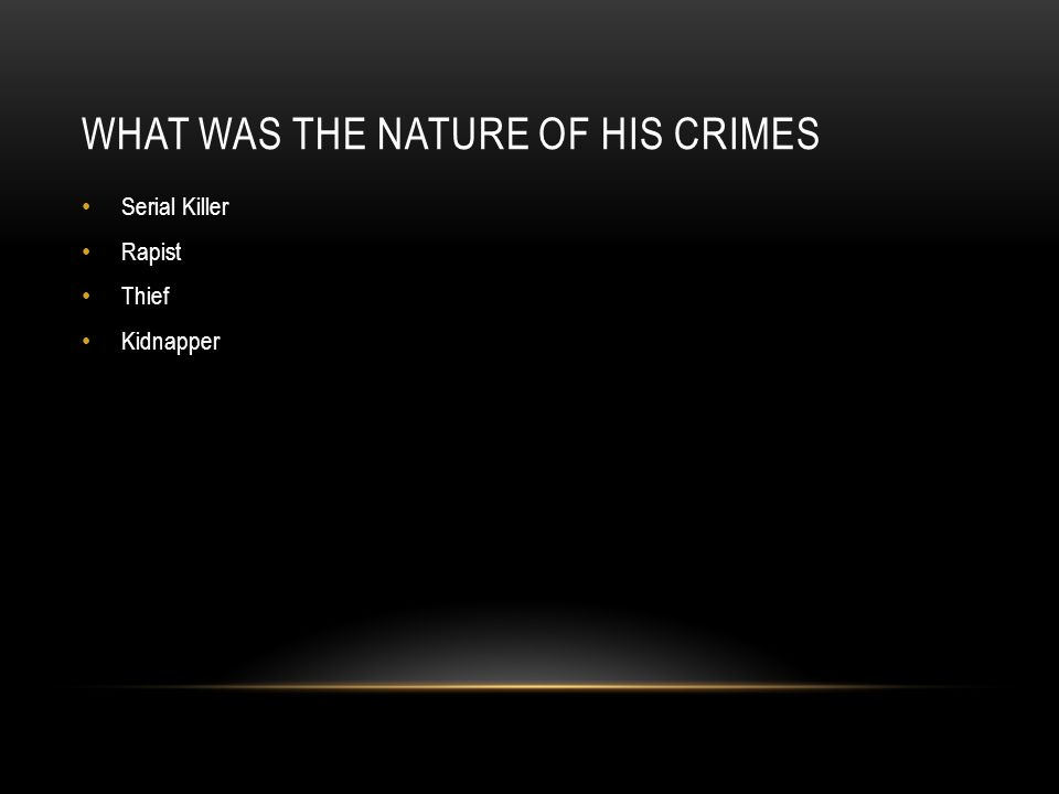 WHAT WAS THE NATURE OF HIS CRIMES Serial Killer Rapist Thief Kidnapper