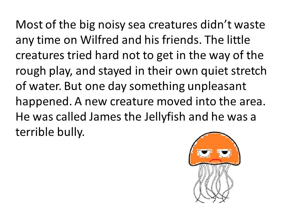 Most of the big noisy sea creatures didn't waste any time on Wilfred and his friends. The little creatures tried hard not to get in the way of the rou