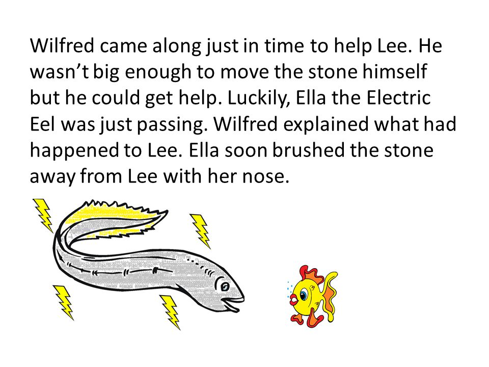 Wilfred came along just in time to help Lee. He wasn't big enough to move the stone himself but he could get help. Luckily, Ella the Electric Eel was