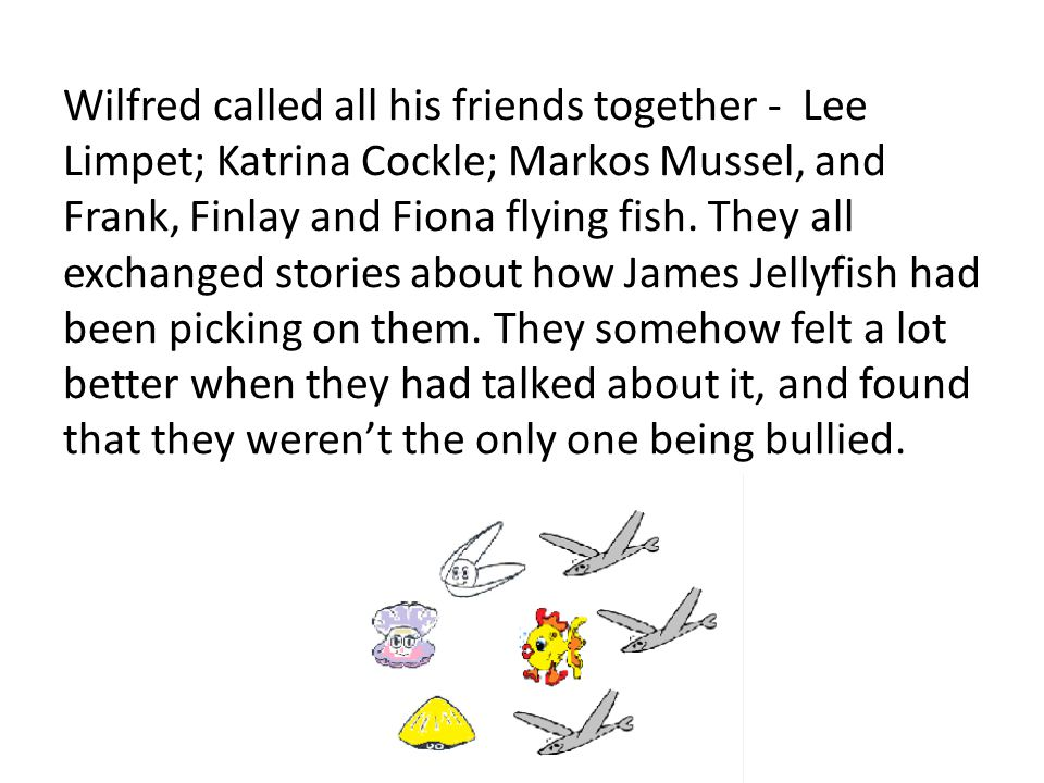 Wilfred called all his friends together - Lee Limpet; Katrina Cockle; Markos Mussel, and Frank, Finlay and Fiona flying fish. They all exchanged stori