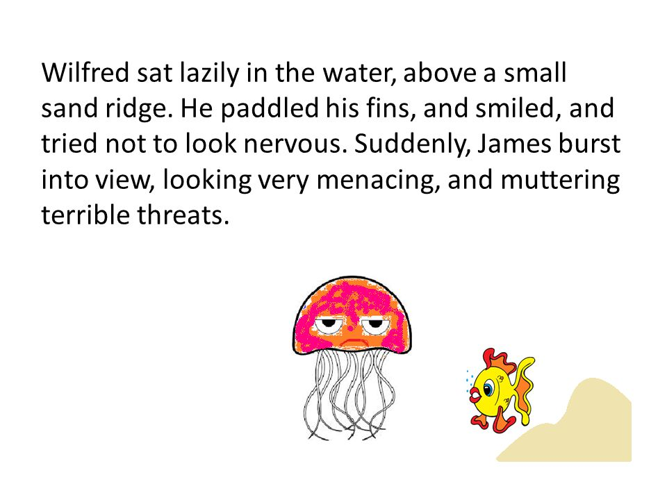 Wilfred sat lazily in the water, above a small sand ridge. He paddled his fins, and smiled, and tried not to look nervous. Suddenly, James burst into