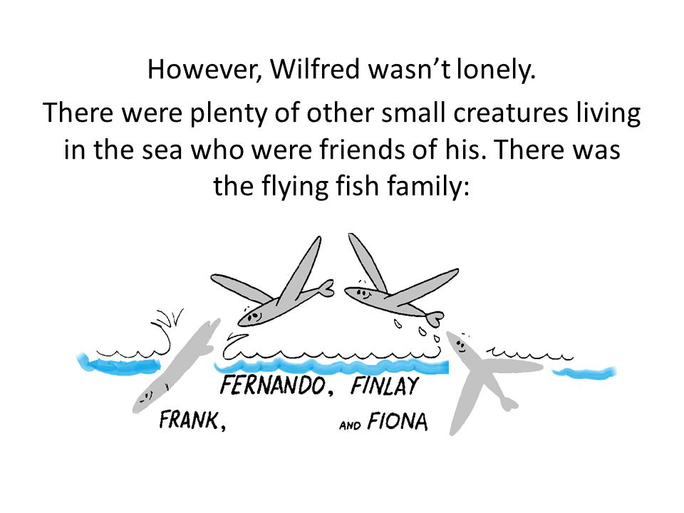 However, Wilfred wasn't lonely. There were plenty of other small creatures living in the sea who were friends of his. There was the flying fish family